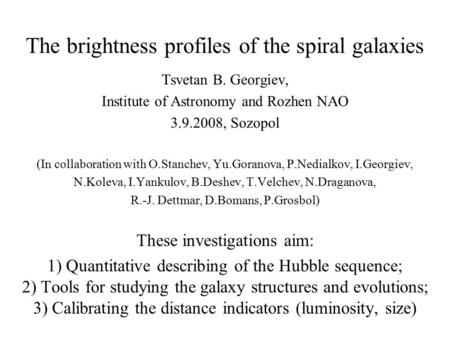 The brightness profiles of the spiral galaxies Tsvetan B. Georgiev, Institute of Astronomy and Rozhen NAO 3.9.2008, Sozopol (In collaboration with O.Stanchev,