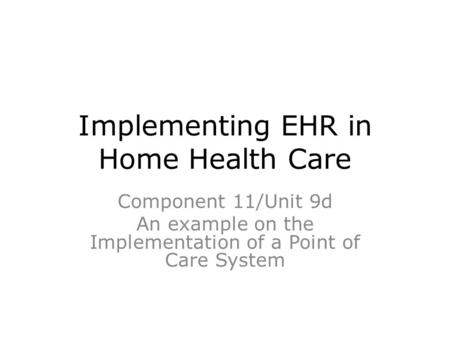 Implementing EHR in Home Health Care Component 11/Unit 9d An example on the Implementation of a Point of Care System.