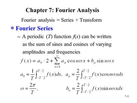 7- 1 Chapter 7: Fourier Analysis Fourier analysis = Series + Transform ◎ Fourier Series -- A periodic (T) function f(x) can be written as the sum of sines.