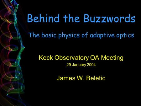Behind the Buzzwords The basic physics of adaptive optics Keck Observatory OA Meeting 29 January 2004 James W. Beletic.