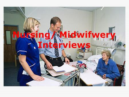Nursing/ Midwifwery Interviews. Interview may be  Individual interviews  Group interviews  You may be asked to prepare a presentation  You may have.