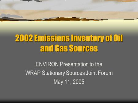 2002 Emissions Inventory of Oil and Gas Sources ENVIRON Presentation to the WRAP Stationary Sources Joint Forum May 11, 2005.