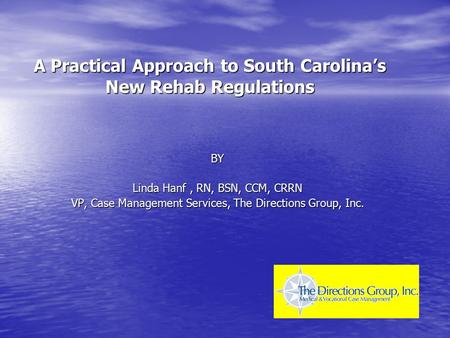 A Practical Approach to South Carolina's New Rehab Regulations BY Linda Hanf, RN, BSN, CCM, CRRN VP, Case Management Services, The Directions Group, Inc.