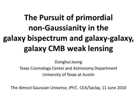 The Pursuit of primordial non-Gaussianity in the galaxy bispectrum and galaxy-galaxy, galaxy CMB weak lensing Donghui Jeong Texas Cosmology Center and.