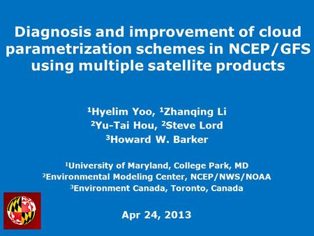 Diagnosis and improvement of cloud parametrization schemes in NCEP/GFS using multiple satellite products 1 Hyelim Yoo, 1 Zhanqing Li 2 Yu-Tai Hou, 2 Steve.