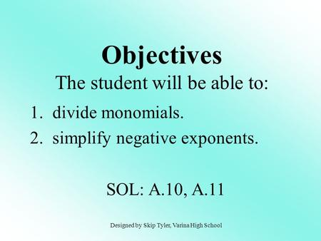Objectives The student will be able to: 1. divide monomials. 2. simplify negative exponents. SOL: A.10, A.11 Designed by Skip Tyler, Varina High School.