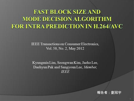 IEEE Transactions on Consumer Electronics, Vol. 58, No. 2, May 2012 Kyungmin Lim, Seongwan Kim, Jaeho Lee, Daehyun Pak and Sangyoun Lee, Member, IEEE 報告者:劉冠宇.