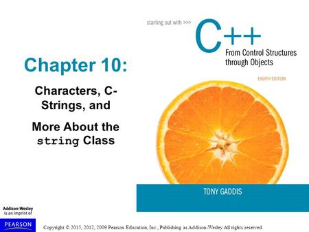 Copyright © 2015, 2012, 2009 Pearson Education, Inc., Publishing as Addison-Wesley All rights reserved. Chapter 10: Characters, C- Strings, and More About.