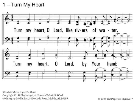 Turn my heart, O Lord, like rivers of water, Turn my heart, O Lord, by Your hand; Till my whole life flows in the river of Your Spirit, And my name brings.