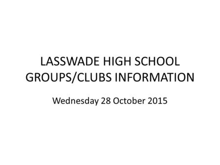 LASSWADE HIGH SCHOOL GROUPS/CLUBS INFORMATION Wednesday 28 October 2015.
