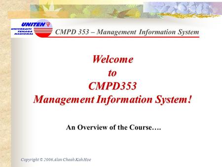 Copyright © 2006 Alan Cheah Kah Hoe CMPD 353 – Management Information System WelcometoCMPD353 Management Information System! An Overview of the Course….