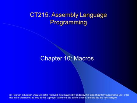 CT215: Assembly Language Programming Chapter 10: Macros (c) Pearson Education, 2002. All rights reserved. You may modify and copy this slide show for your.