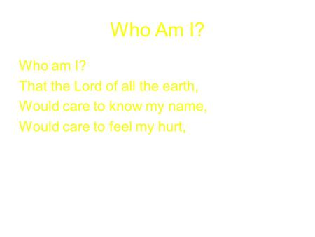 Who Am I? Who am I? That the Lord of all the earth, Would care to know my name, Would care to feel my hurt,