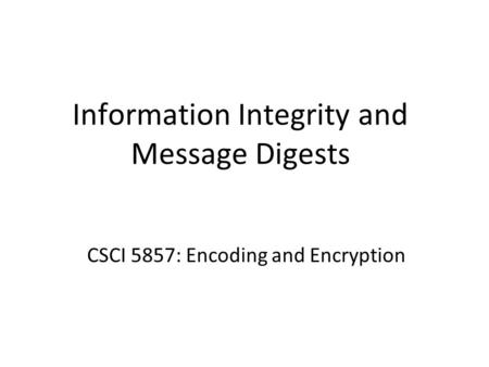 Information Integrity and Message Digests CSCI 5857: Encoding and Encryption.