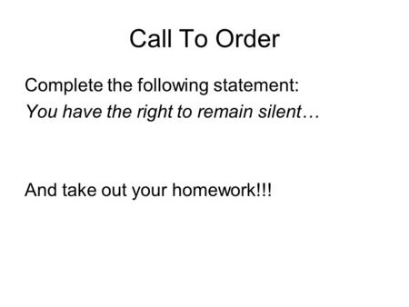 Call To Order Complete the following statement: You have the right to remain silent… And take out your homework!!!