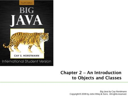 Chapter 2 – An Introduction <strong>to</strong> Objects and Classes Big Java by Cay Horstmann Copyright © 2009 by John Wiley & Sons. All rights reserved.
