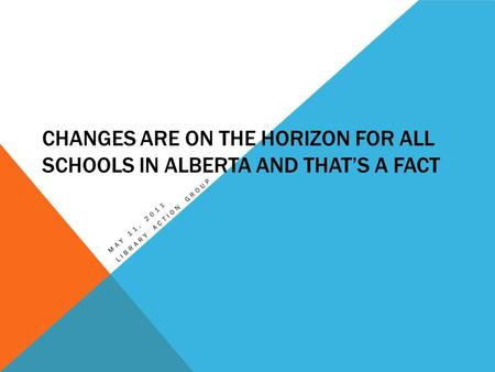 CHANGES ARE ON THE HORIZON FOR ALL SCHOOLS IN ALBERTA AND THAT'S A FACT MAY 11, 2011 LIBRARY ACTION GROUP.