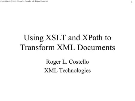 1 Copyright (c) [2000]. Roger L. Costello. All Rights Reserved. Using XSLT and XPath to Transform XML Documents Roger L. Costello XML Technologies.