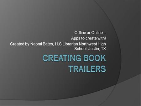 Offline or Online – Apps to create with! Created by Naomi Bates, H.S Librarian Northwest High School, Justin, TX.