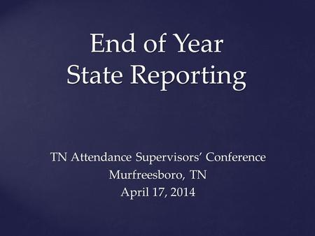 End of Year State Reporting TN Attendance Supervisors' Conference Murfreesboro, TN April 17, 2014.