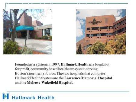 Hallmark Health System October 11, 2011 Founded as a system in 1997, Hallmark Health is a local, not for profit, community based healthcare system serving.