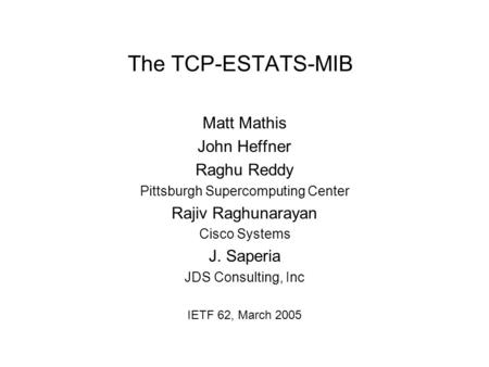 The TCP-ESTATS-MIB Matt Mathis John Heffner Raghu Reddy Pittsburgh Supercomputing Center Rajiv Raghunarayan Cisco Systems J. Saperia JDS Consulting, Inc.