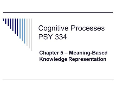 Cognitive Processes PSY 334 Chapter 5 – Meaning-Based Knowledge Representation.