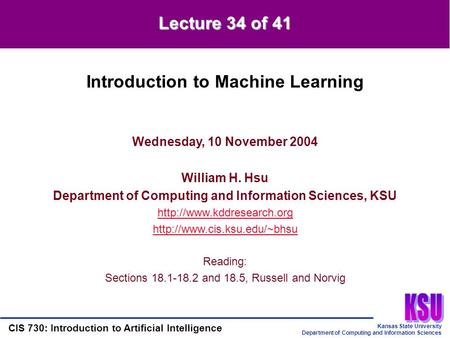 Kansas State University Department of Computing and Information Sciences CIS 730: Introduction to Artificial Intelligence Lecture 34 of 41 Wednesday, 10.