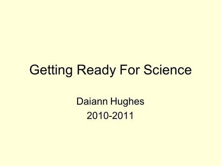 Getting Ready For Science Daiann Hughes 2010-2011.