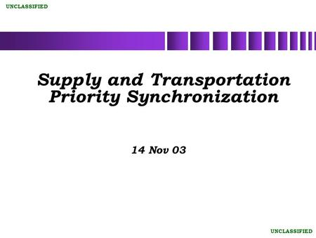 UNCLASSIFIED Supply and Transportation Priority Synchronization 14 Nov 03.