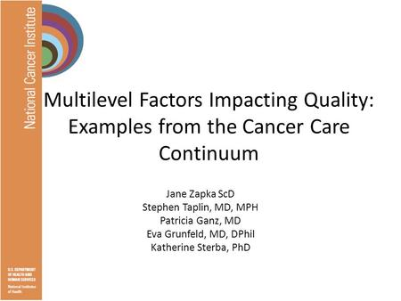 Multilevel Factors Impacting Quality: Examples from the Cancer Care Continuum Jane Zapka ScD Stephen Taplin, MD, MPH Patricia Ganz, MD Eva Grunfeld, MD,