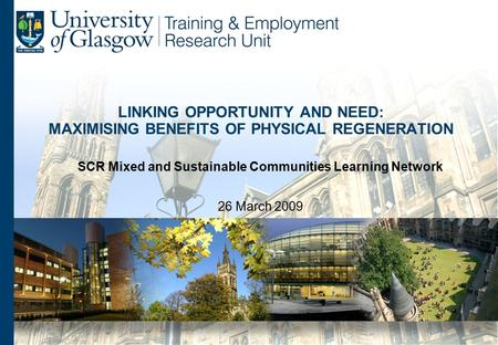 LINKING OPPORTUNITY AND NEED: MAXIMISING BENEFITS OF PHYSICAL REGENERATION SCR Mixed and Sustainable Communities Learning Network 26 March 2009.