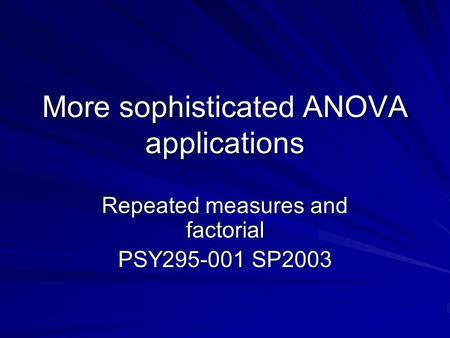 More sophisticated ANOVA applications Repeated measures and factorial PSY295-001 SP2003.