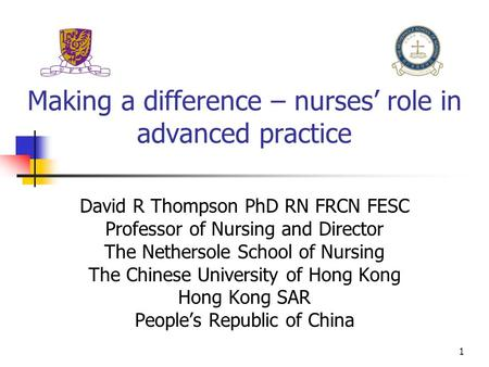 1 Making a difference – nurses' role in advanced practice David R Thompson PhD RN FRCN FESC Professor of Nursing and Director The Nethersole School of.
