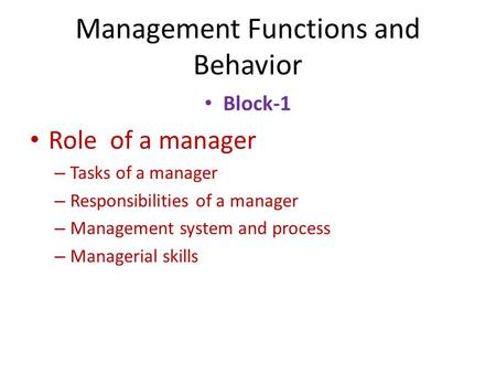 Management Functions and Behavior Block-1 Role of a manager – Tasks of a manager – Responsibilities of a manager – Management system and process – Managerial.