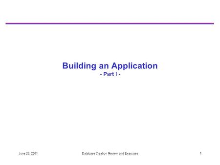 June 23, 2001Database Creation Review and Exercises1 Building an Application - Part I -