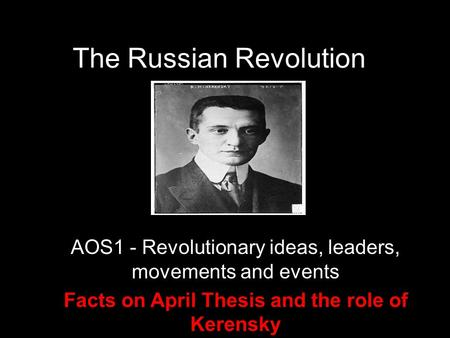 The Russian Revolution AOS1 - Revolutionary ideas, leaders, movements and events Facts on April Thesis and the role of Kerensky.