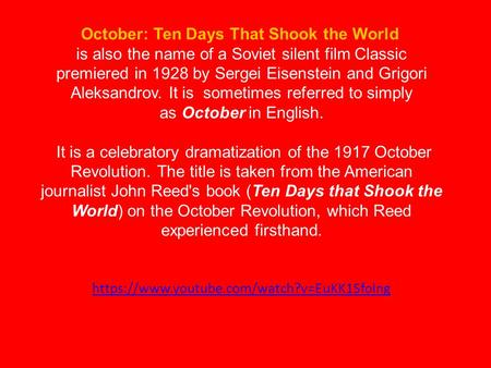 October: Ten Days That Shook the World is also the name of a Soviet silent film Classic premiered in 1928 by Sergei Eisenstein and Grigori Aleksandrov.