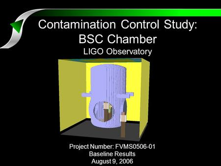 Contamination Control Study: BSC Chamber LIGO Observatory Project Number: FVMS0506-01 Baseline Results August 9, 2006.