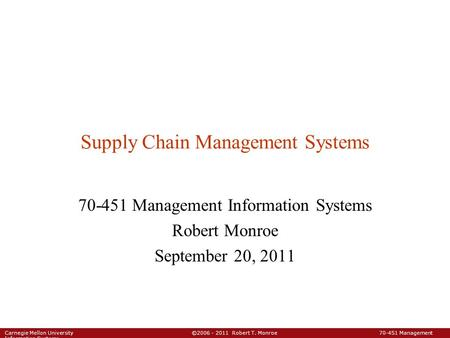Carnegie Mellon University ©2006 - 2011 Robert T. Monroe 70-451 Management Information Systems Supply Chain Management Systems 70-451 Management Information.