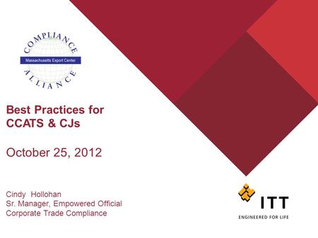 Best Practices for CCATS & CJs October 25, 2012 Cindy Hollohan Sr. Manager, Empowered Official Corporate Trade Compliance.