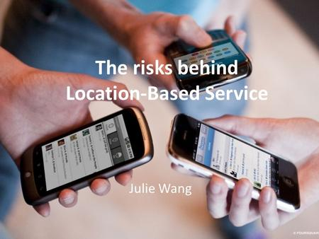 The risks behind Location-Based Service Julie Wang.