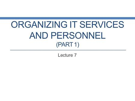 ORGANIZING IT SERVICES AND PERSONNEL (PART 1) Lecture 7.