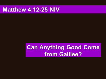 Matthew 4:12-25 NIV Can Anything Good Come from Galilee?