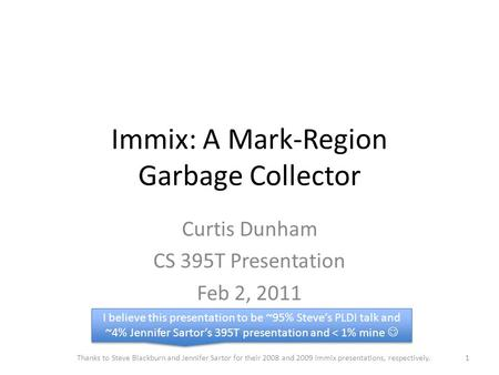 Immix: A Mark-Region Garbage Collector Curtis Dunham CS 395T Presentation Feb 2, 2011 Thanks to Steve Blackburn and Jennifer Sartor for their 2008 and.