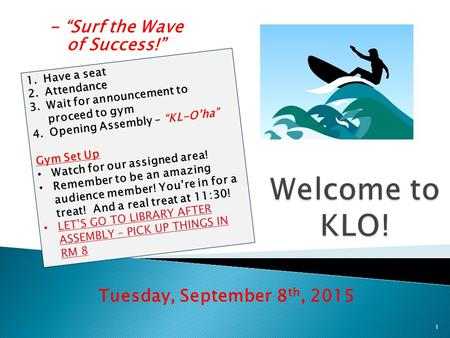 "- ""Surf the Wave of Success!"" Tuesday, September 8 th, 2015 1 1.Have a seat 2.Attendance 3.Wait for announcement to proceed to gym 4.Opening Assembly –"