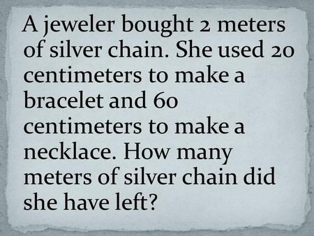 A jeweler bought 2 meters of silver chain. She used 20 centimeters to make a bracelet and 60 centimeters to make a necklace. How many meters of silver.