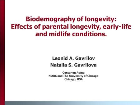 Biodemography of longevity: Effects of parental longevity, early-life and midlife conditions. Leonid A. Gavrilov Natalia S. Gavrilova Center on Aging NORC.