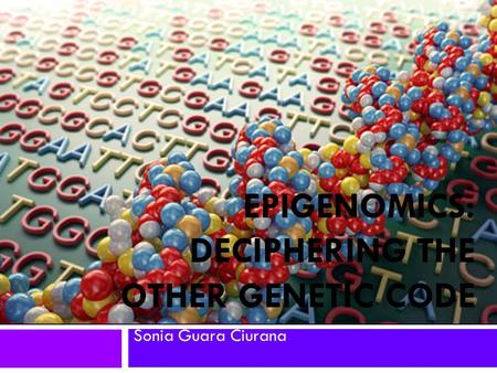 EPIGENOMICS: DECIPHERING THE OTHER GENETIC CODE Sonia Guara Ciurana.