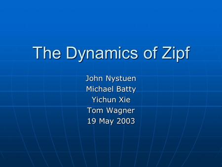 The Dynamics of Zipf John Nystuen Michael Batty Yichun Xie Tom Wagner 19 May 2003.